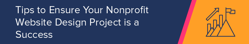 Use these tips to ensure your nonprofit website design project is a success.