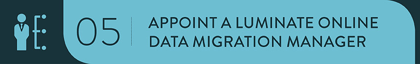 Select a member of your team to be the point person during your Luminate Online migration.